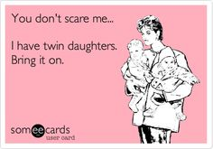 You don't scare me... I have twin daughters. Bring it on.