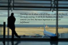 """Traveling can be about a lot of things: it can be for fun, it can be for visiting, it can be for business, it can be for someone you love..but most important it can be for fulfillment.""  http://www.allaboutravelling.com/aat/"
