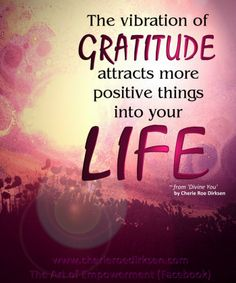The vibration of Gratitude attracts more positive things into your life