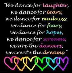 Dance - We dance for laughter, we dance for tears, we dance madness, we dance for fears, we dance for hopes, we dance screams, we are the dancers, we create the dreams.