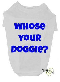 Check out this item in my Etsy shop https://www.etsy.com/listing/220718407/whose-your-doggie-t-shirt