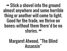 "❝ Stick a shovel into the ground almost anywhere and some horrible thing or another will come to light. Good for the trade, we thrive on bones; without them there'd be no stories. ❞ - Margaret Atwood, ""The Blind Assassin"" #book #quotes"