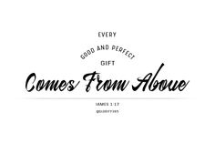 every good and perfect gift comes from above. james 1:17