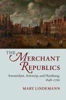 The merchant republics : Amsterdam, Antwerp, and Hamburg, 1648-1790 / Mary Lindemann