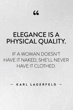 """""""Elegance is a physical quality. If a woman doesn't have it naked, she'll never have it clothed."""" ~Karl Lagerfeld"""