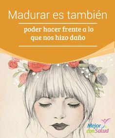 Madurar es también poder hacer frente a lo que nos hizo daño  Madurar no es solo cumplir años o ver una arruga bajo nuestros ojos cuando sonreímos. Madurar es sortear dificultades y adquirir esa sabiduría vital con la que ser más fuertes, más libres, más felices.