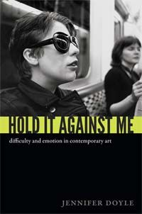 Jennifer Doyle - Hold It Against Me: Difficulty and Emotion in Contemporary Art