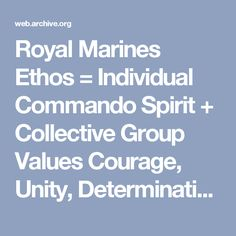 Royal Marines Ethos = Individual Commando Spirit + Collective Group Values Courage, Unity, Determination, Adaptability, Unselfishness, Humility, Cheerfulness, Professional Standards, Fortitude, Commando Humour.