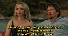 """Like sunlight, sunset, we appear, we disappear. We are so important to some, but we are just passing through."" Before Midnight 2013"