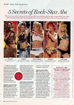 To really look like the stars, you pretty much have to have 3 hours a day to train and always be on a diet. NOT REALITY. Kind of nice to know. However, here are the 5 Secrets of Rock-Star Abs according to Beyoncé, Shakira, Gwen Stefani, Rihanna, and Lady Gaga. *Really fascinating article about their exercise and dietary habits.