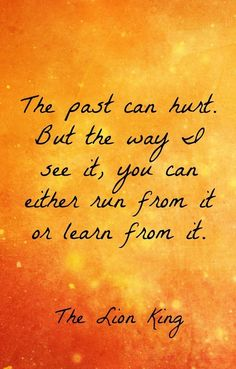 """""""The past can hurt. But the way I see it, you can either run from it or learn from it."""" - The Lion King"""