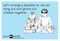 Funny Friendship Ecard: Let's arrange a playdate so we can hang out and ignore our children together.