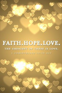 1 Corinthians 13:13 Faith. Hope. Love. The greatest of these is love.