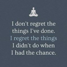 I don't regret the things I've done. I regret the things I didn't do when I had the chance. thedailyquotes.com