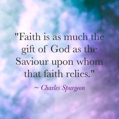 "Even faith is a gift from God.  Romans 12:3c "". . . according as God hath dealt to every man the measure of faith."""