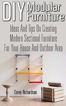 DIY Modular Furniture: Ideas and Tips for Creating Modern Sectional Furniture for Your House and Outdoor Area: (Modular Home Office Furniture, Woodworking ... Outdoor Furniture, Wooden Pallet Furniture) by [Richardson, Corey]