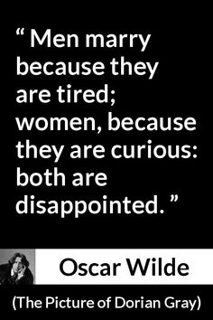 Oscar Wilde - The Picture of Dorian Gray - Men marry because they are tired; women, because they are curious: both are disappointed.