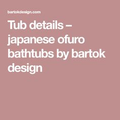 Tub details – japanese ofuro bathtubs by bartok design