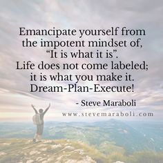 "Emancipate yourself from the impotent mindset of,""It is what it is"". Life does not come labeled; it is what you make it. Dream-Plan-Execute! - Steve Maraboli"