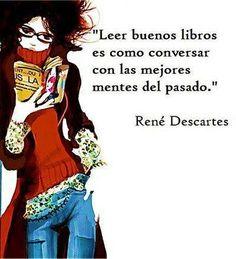 Leer buenos libros es como conversar con las mejores mentes del pasado...