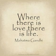 """""""Where there is love there is life.""""   ~ Mahatma Gandhi"""