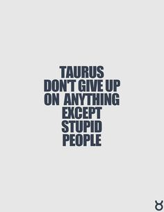 Taurus don't give up on anything except stupid people.