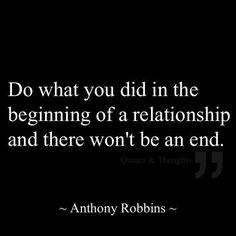 Re: Relationships... Do what you did in the beginning, and there won't be an end.