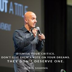 Dismiss your critics. Don't give them a vote on your dreams. They don't deserve one.