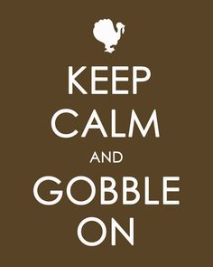 Google Image Result for http://www.savetheartist.net/wp-content/uploads/2011/11/Keep-Calm-and-GOBBLE-On-copy.jpg