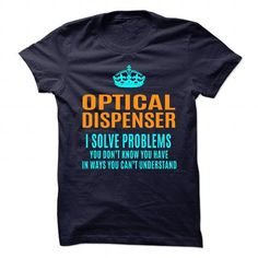 OPTICAL DISPENSER Solve Problems You Don't Know You Have T Shirts, Hoodies. Get it now ==► https://www.sunfrog.com/No-Category/OPTICAL-DISPENSER--Solve-problems-89508992-Guys.html?57074 $21.99