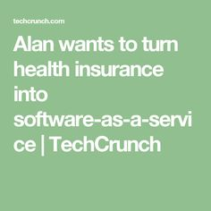 Alan wants to turn health insurance into software-as-a-service – TechCrunch Health Insurance Companies, Digital Technology, Software