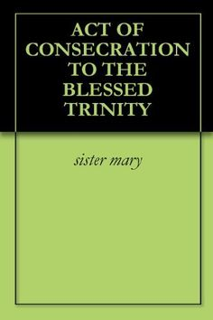 ACT OF CONSECRATION TO THE BLESSED TRINITY by sister mary. $1.50. 1 pages. ACT OF CONSECRATION TO THE BLESSED TRINITY                            Show more                               Show less