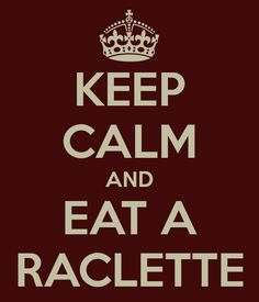 KEEP CALM AND EAT A RACLETTE - KEEP CALM AND CARRY ON Image Generator - brought to you by the Ministry of Information