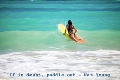 Quote: If in doubt paddle out Image: Surfer girl paddling out by Tomas Del Amo Quote source: Nat Young Image source: Surf Quote Sunday from Surfer Dad