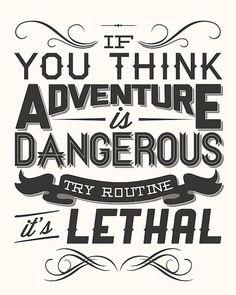 """If you think adventure is dangerous, try routine. It's lethal."""