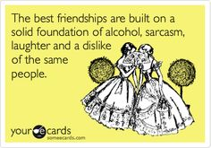 The best friendships are built on a solid foundation of alcohol, sarcasm, laughter and a dislike of the same people.