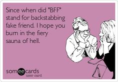 Since when did 'BFF' stand for backstabbing fake friend. I hope you burn in the fiery sauna of hell.