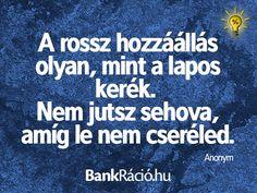 A rossz hozzáállás olyan, mint a lapos kerék. Nem jutsz sehova, amíg le nem cseréled. - Anonym, www.bankracio.hu idézet