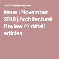 Issue : November 2016   Architectural Review /// détail articles