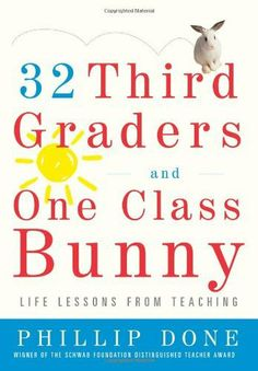 32 Third Graders and One Class Bunny: Life Lessons from Teaching by Phillip Done, http://www.amazon.com/dp/0743272404/ref=cm_sw_r_pi_dp_2mENqb1YNKFQN