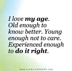 I love my age. Young enough not to care. Experienced enough to do it right. Live life happy quotes, positive sayings posters and prints, picture quote, and happiness quotations. Great Quotes, Funny Quotes, Inspirational Quotes, Motivational, Young Love Quotes, Naughty Quotes, Work Quotes, Live Life Happy, I Love My Life