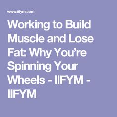 Working to Build Muscle and Lose Fat: Why You're Spinning Your Wheels - IIFYM - IIFYM