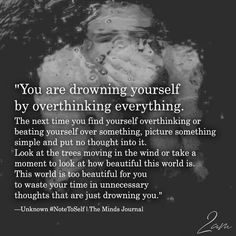 You are drowning yourself by overthinking everything. The next time you find yourself overthinking or beating yourself over something, Quotes Thoughts, Life Quotes Love, True Quotes, Quotes To Live By, Motivational Quotes, Inspirational Quotes, What Love Is Quotes, Life Choices Quotes, Just Breathe Quotes
