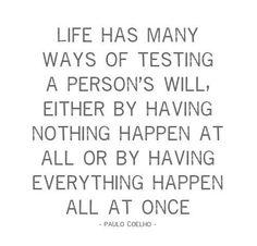 Życie ma wiele sposobów na sprawdzanie woli człowiek albo sprawiając że nie dzieje się nic albo , że wszystko dzieje się naraz.