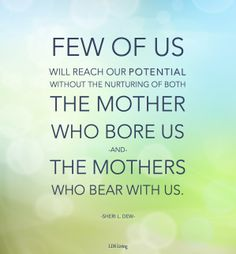 """""""Few of us will reach our potential without the nurturing of both the mother who bore us and the mothers who bear with us."""" -Sheri L. Dew"""