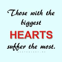 Those with the biggest heart suffer the most...only the truth