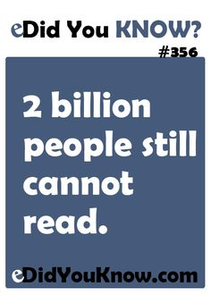 http://edidyouknow.com/did-you-know-356/ 2 billion people still cannot read.