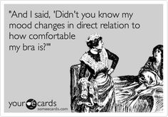 Funny Confession Ecard: 'And I said, 'Didn't you know my mood changes in direct relation to how comfortable my bra is?''.