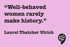 Well-behaved women rarely make history. - Laurel Thatcher Ulrich #quote