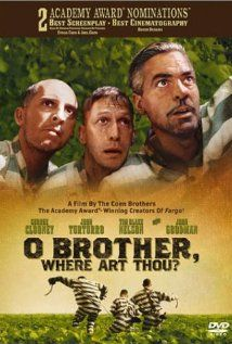 """O, Brother, Where Art Thou? (2000).  In the deep south during the 1930s, three escaped convicts search for hidden treasure while a relentless lawman pursues them.  This is a great Coen Brothers film, with wonderful music.  There's a lot of humor, sappy dialogue, and, oh, did I mention the music?"